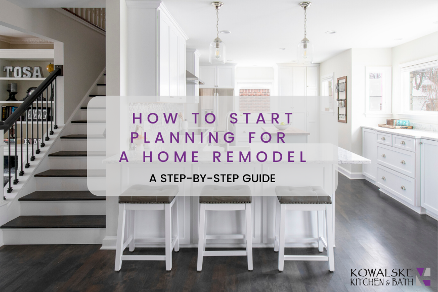 How to Start Planning for a Kitchen or Bath Remodel: A Step-By-Step Guide